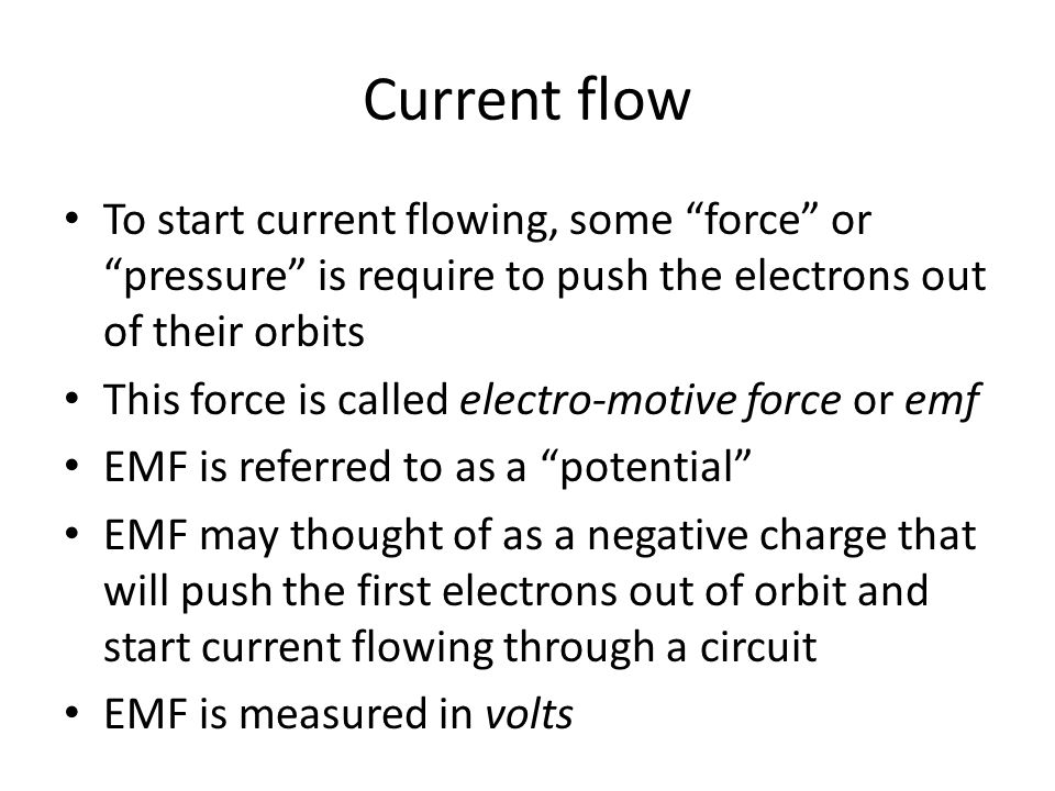 Current flow To start current flowing, some force or pressure is require to push the electrons out of their orbits.