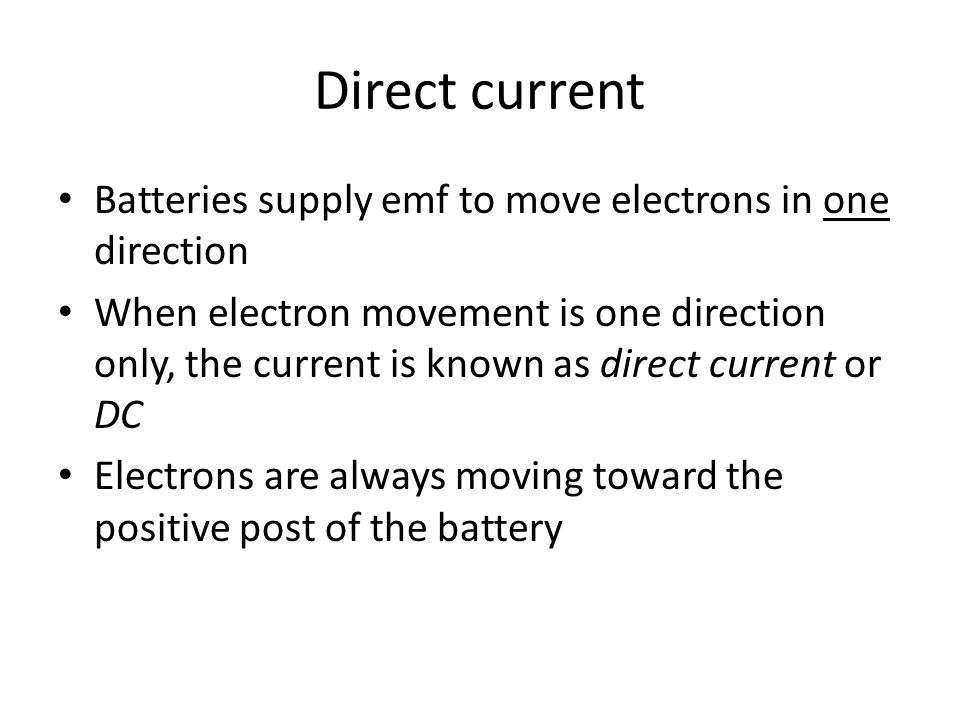 Direct current Batteries supply emf to move electrons in one direction