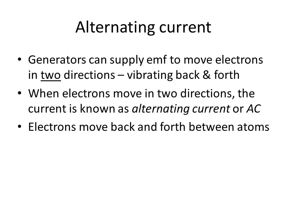 Alternating current Generators can supply emf to move electrons in two directions – vibrating back & forth.