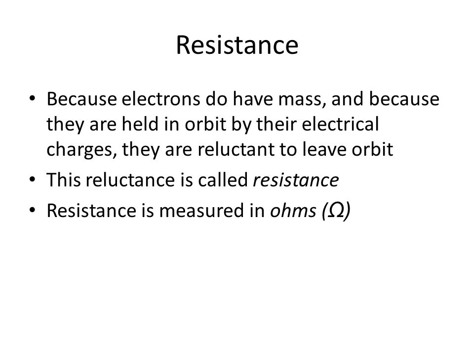 Resistance Because electrons do have mass, and because they are held in orbit by their electrical charges, they are reluctant to leave orbit.