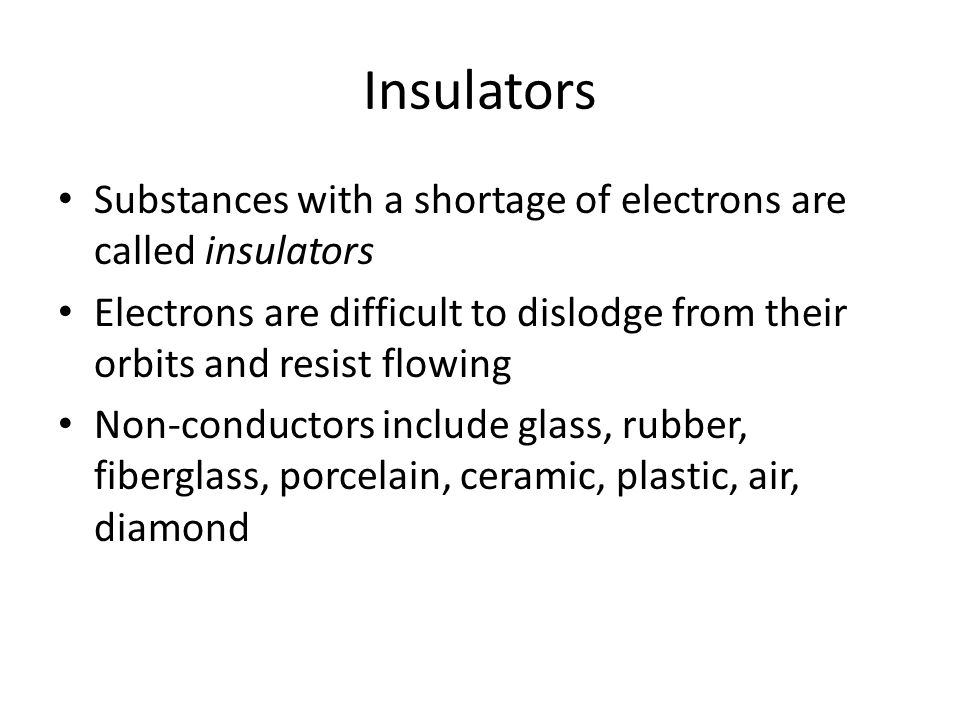 Insulators Substances with a shortage of electrons are called insulators. Electrons are difficult to dislodge from their orbits and resist flowing.