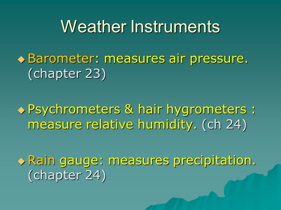 Weather Instruments Barometer: measures air pressure. (chapter 23)