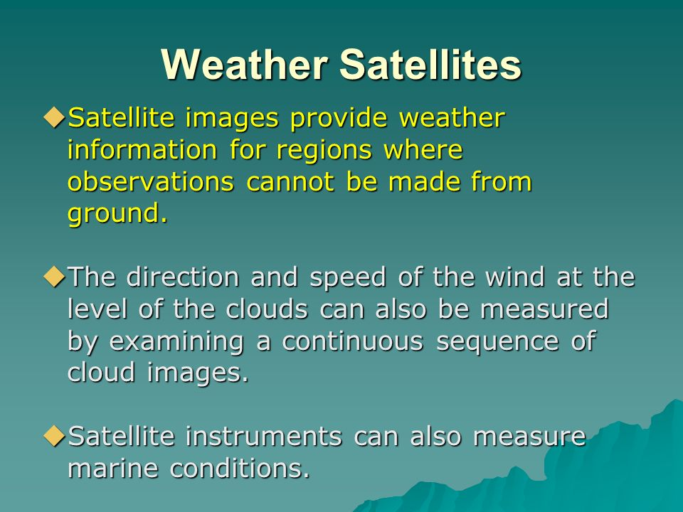 Weather Satellites Satellite images provide weather information for regions where observations cannot be made from ground.