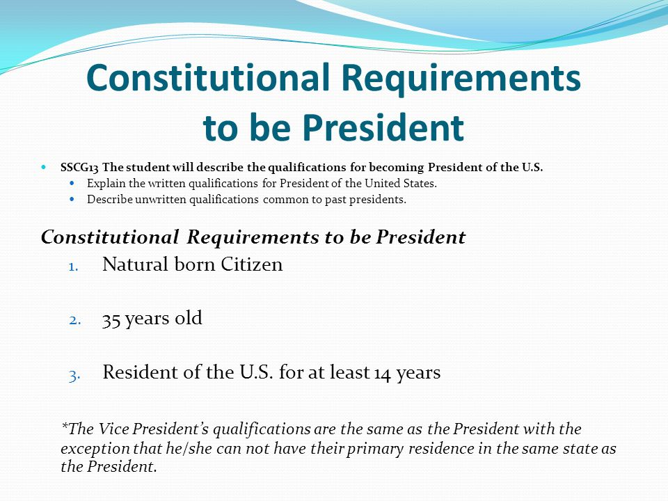 the requirements of the holder of the office of the president of the united states What are the constitutional requirements to serve as president of the united states forget the nerves of steel and been fourteen years a resident within the united states these requirements have been modified twice the 22nd amendment limited office holders to two terms as president.