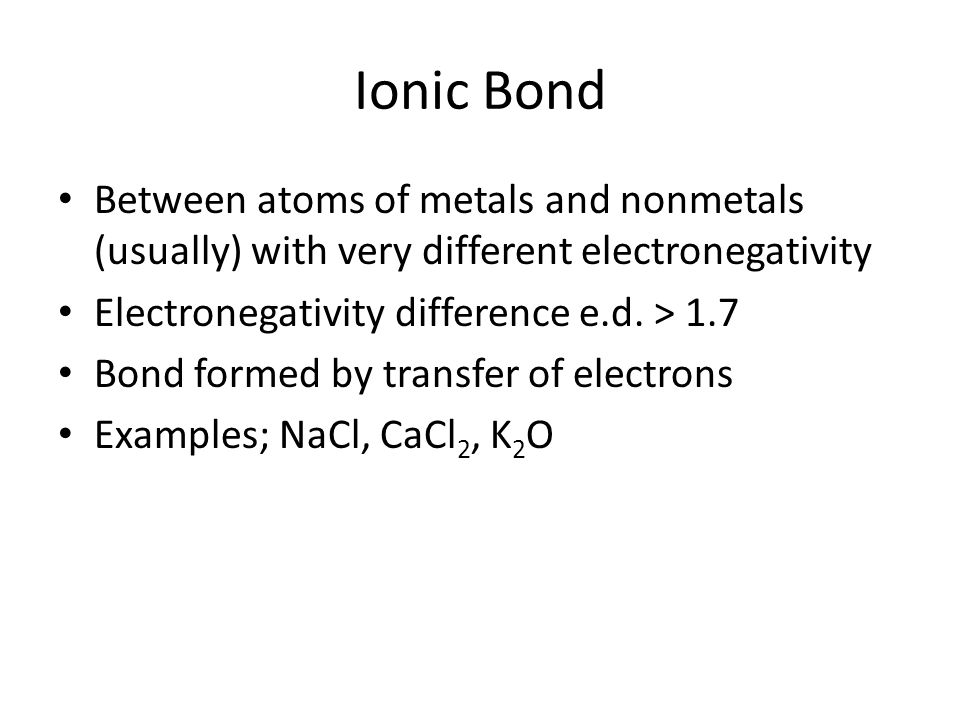 Ionic Bond Between atoms of metals and nonmetals (usually) with very different electronegativity. Electronegativity difference e.d. > 1.7.