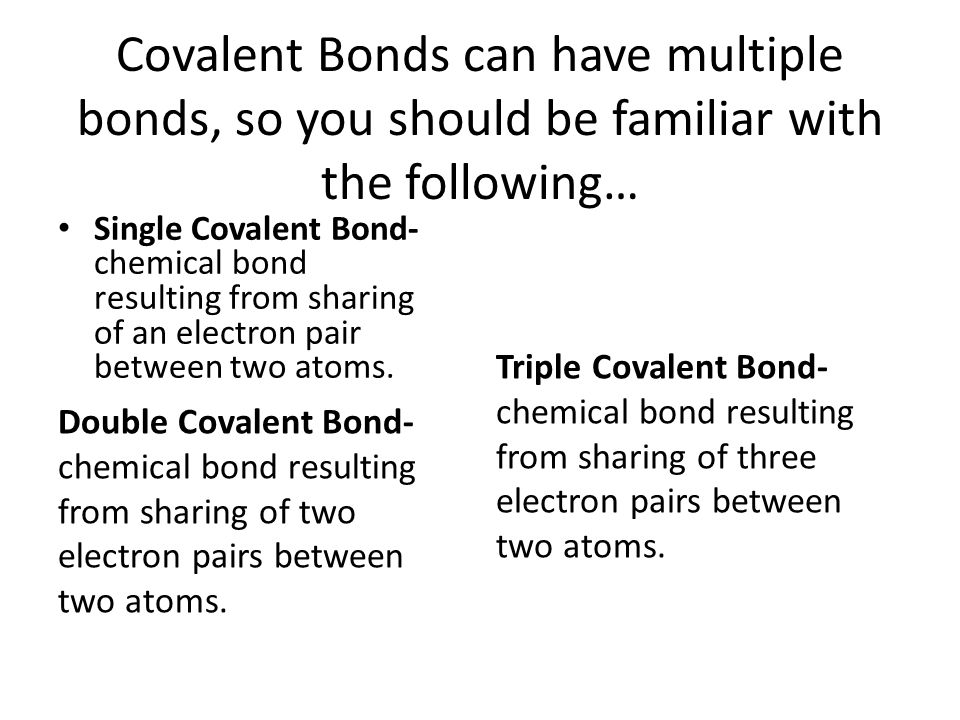 Covalent Bonds can have multiple bonds, so you should be familiar with the following…