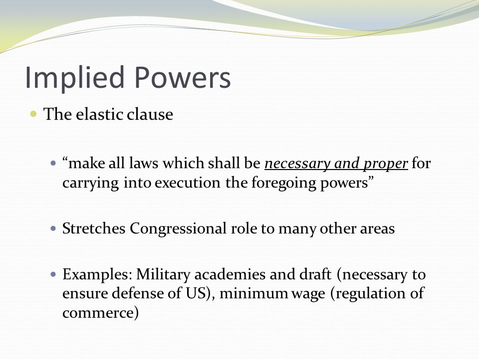 the elastic clause Elastic clause is a clause in the us constitution that empowers the congress to make laws that are necessary and proper for carrying out its powers the clause is referred under uscs const art.