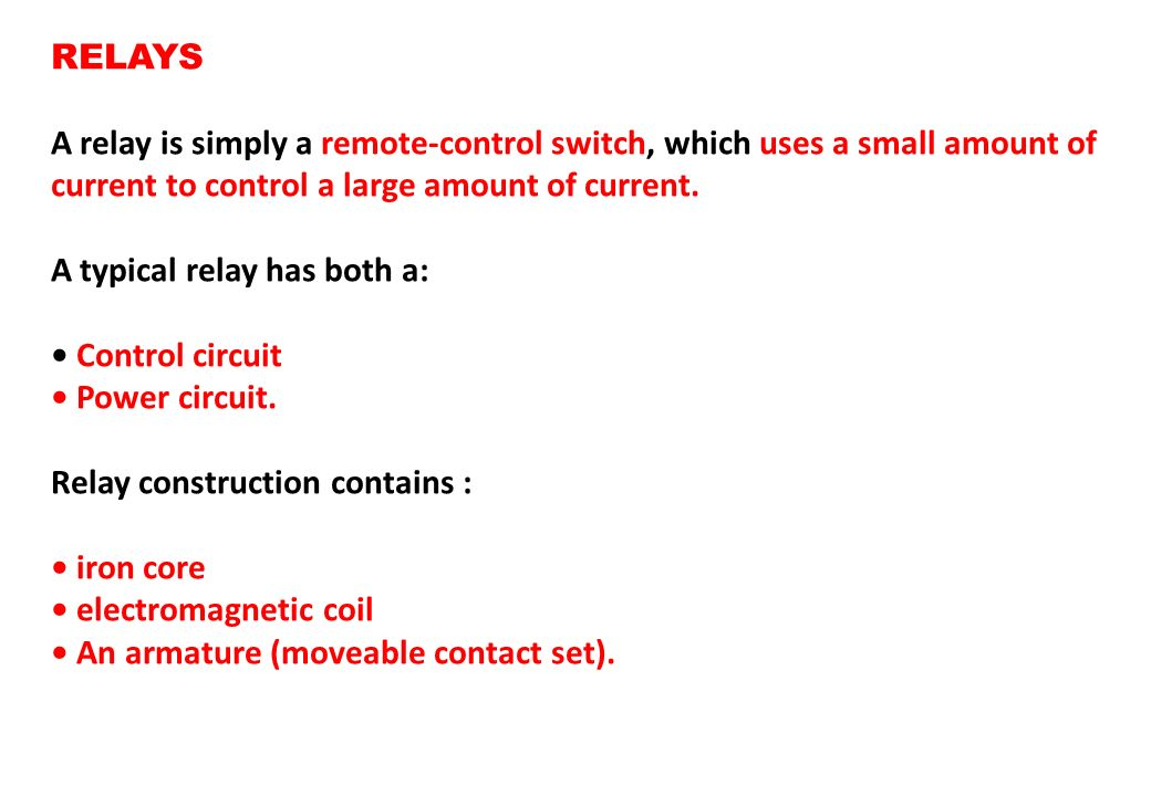 RELAYS A relay is simply a remote-control switch, which uses a small amount of current to control a large amount of current.