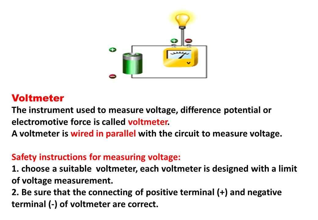 Voltmeter The instrument used to measure voltage, difference potential or electromotive force is called voltmeter.