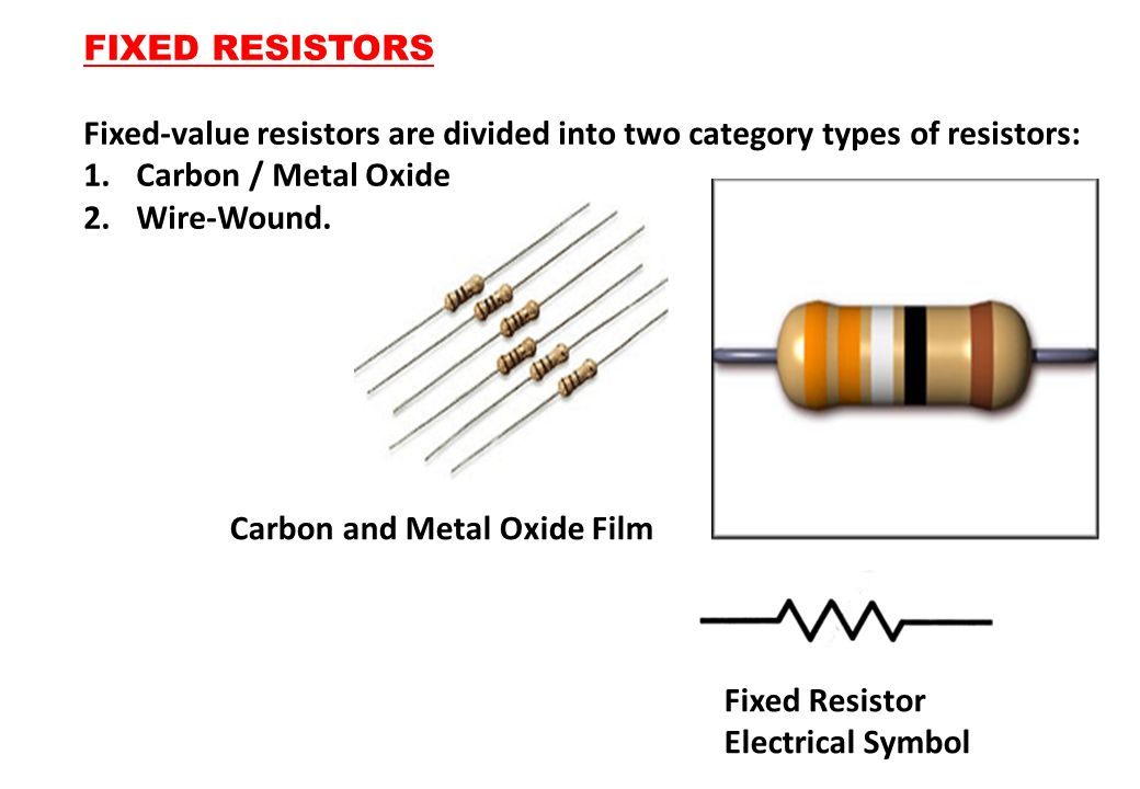FIXED RESISTORS Fixed-value resistors are divided into two category types of resistors: Carbon / Metal Oxide.