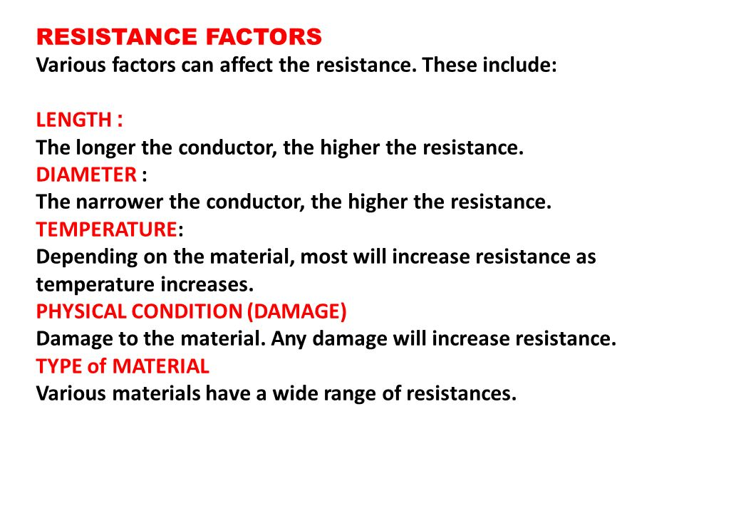 RESISTANCE FACTORS Various factors can affect the resistance. These include: :LENGTH. The longer the conductor, the higher the resistance.