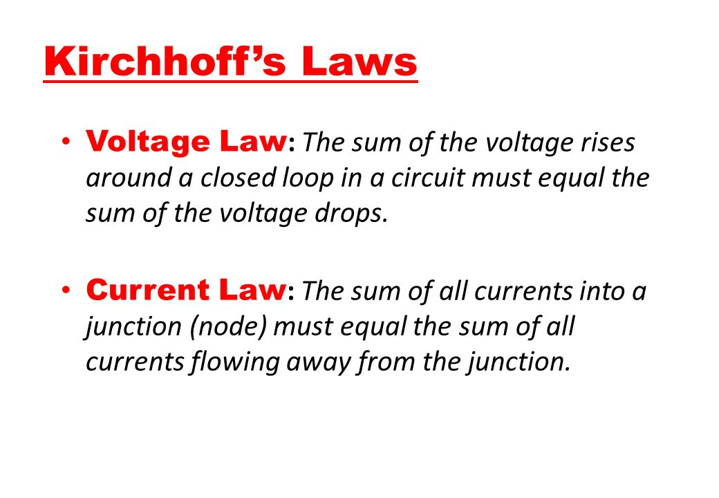 Kirchhoff's Laws Voltage Law: The sum of the voltage rises around a closed loop in a circuit must equal the sum of the voltage drops.