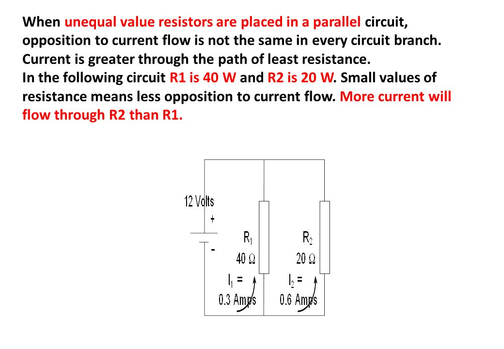 When unequal value resistors are placed in a parallel circuit, opposition to current flow is not the same in every circuit branch. Current is greater through the path of least resistance.