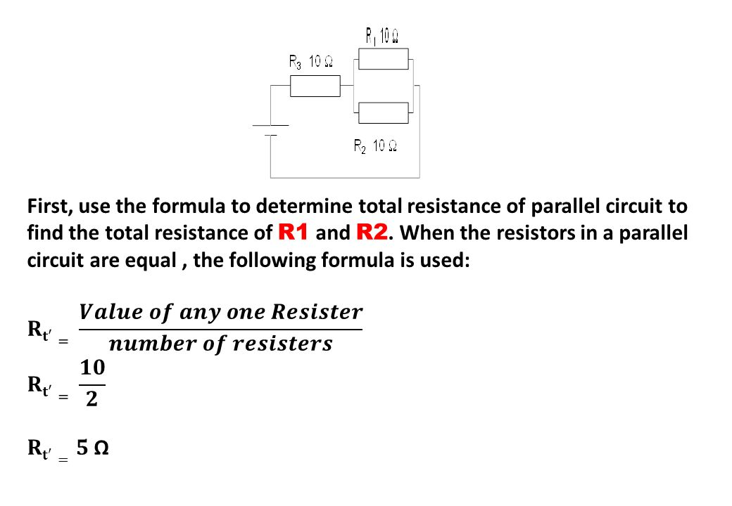 First, use the formula to determine total resistance of parallel circuit to find the total resistance of R1 and R2. When the resistors in a parallel circuit are equal , the following formula is used: