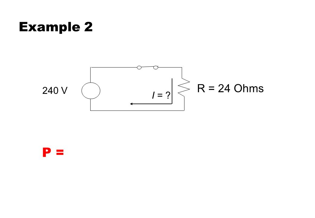 Example 2 R = 24 Ohms. 240 V. I = Students should work in groups to confirm they have the correct answer and understand the process.