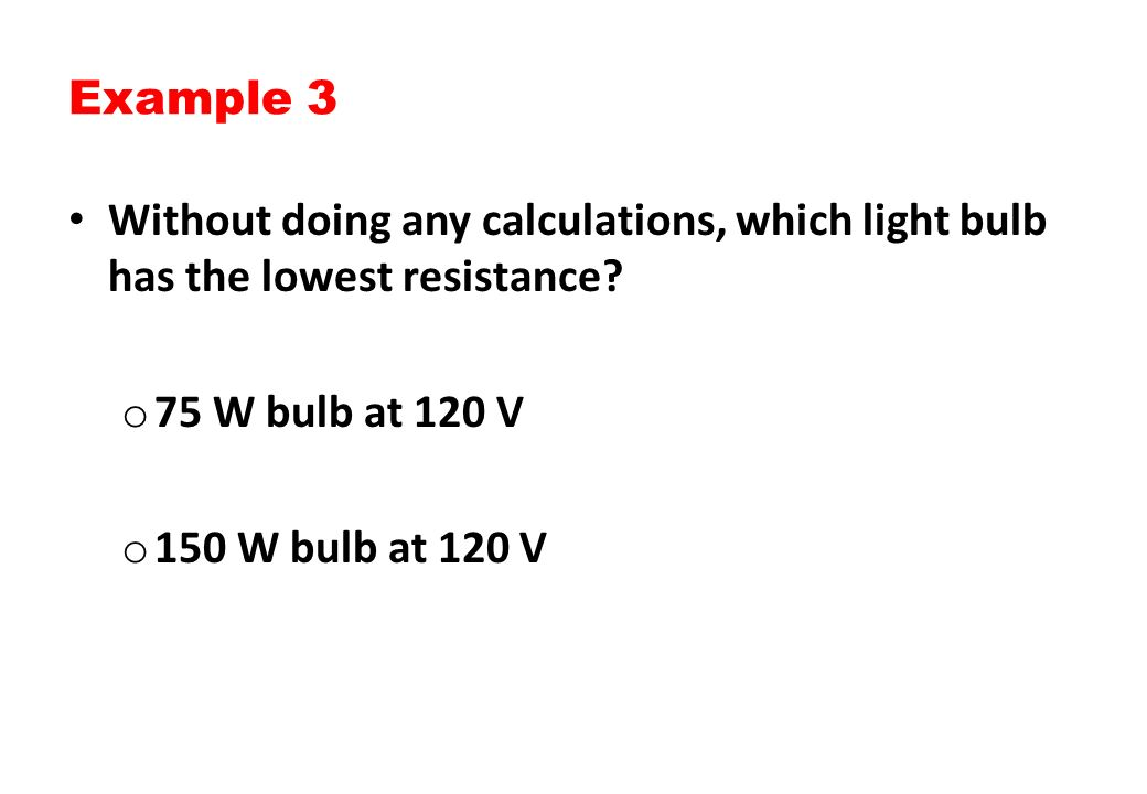 Example 3 Without doing any calculations, which light bulb has the lowest resistance 75 W bulb at 120 V.