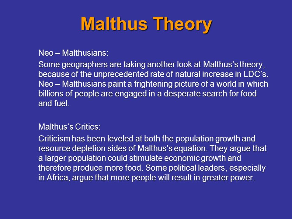 malthusian theory A malthusian catastrophe (also called a malthusian check, crisis, disaster, or nightmare) is a theoretical model of a worst case economic scenario quite simply it is when a society reaches a point where it cannot provide enough food, money, or other basic necessities for itself, and therefore.