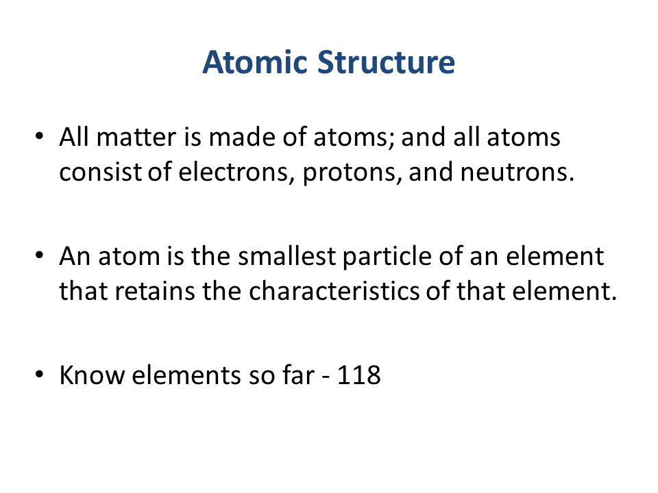 Atomic Structure All matter is made of atoms; and all atoms consist of electrons, protons, and neutrons.