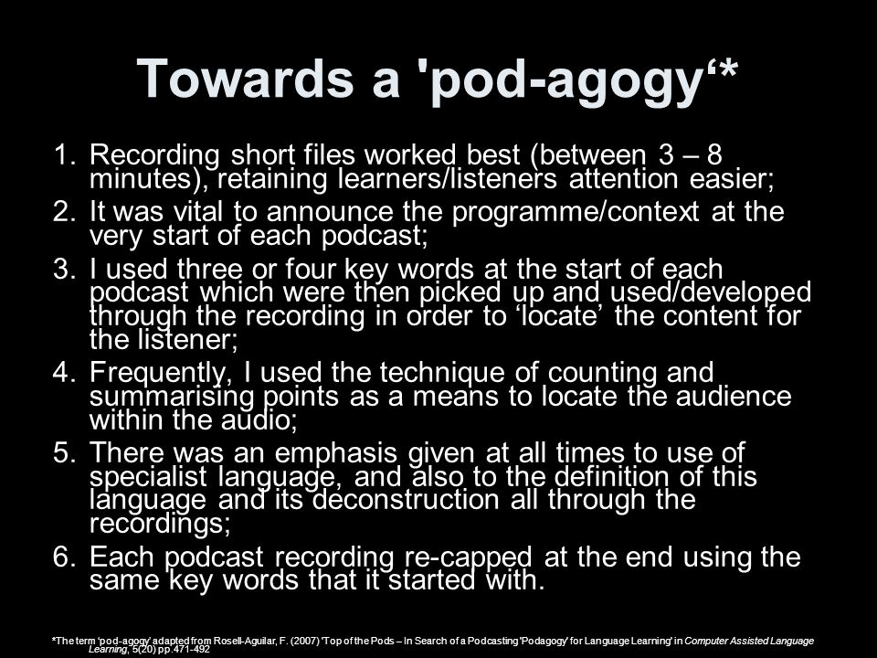 Towards a pod-agogy'* Recording short files worked best (between 3 – 8 minutes), retaining learners/listeners attention easier;