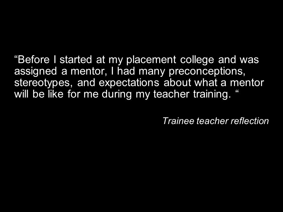 Before I started at my placement college and was assigned a mentor, I had many preconceptions, stereotypes, and expectations about what a mentor will be like for me during my teacher training.