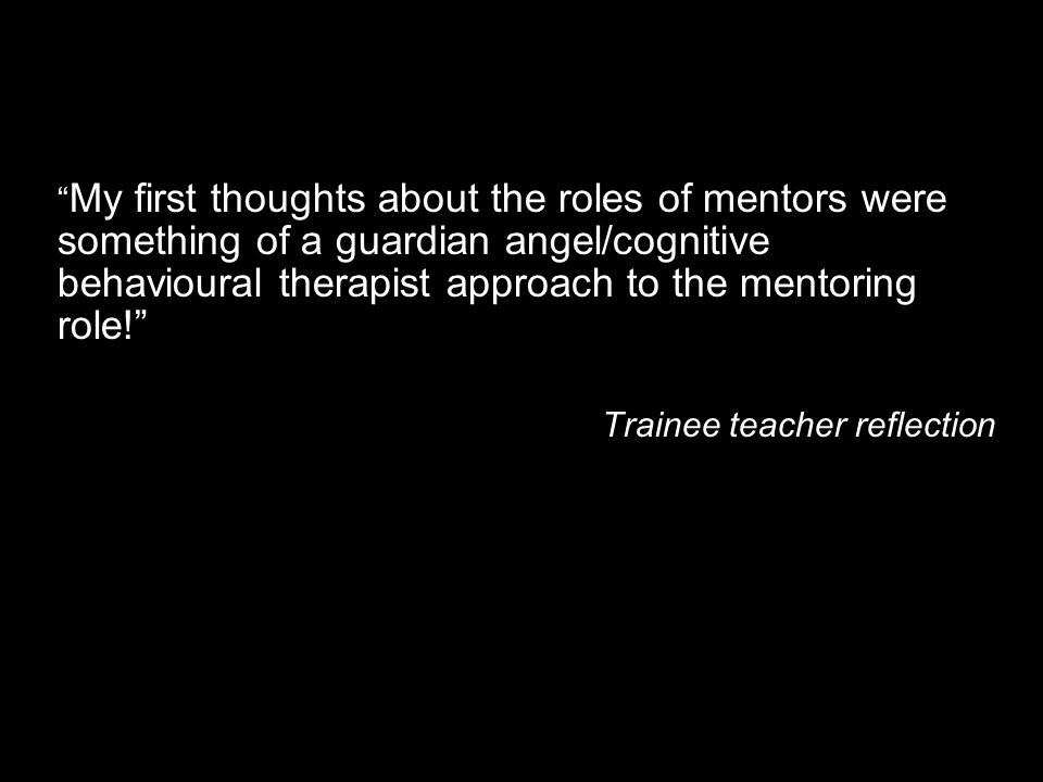 My first thoughts about the roles of mentors were something of a guardian angel/cognitive behavioural therapist approach to the mentoring role!