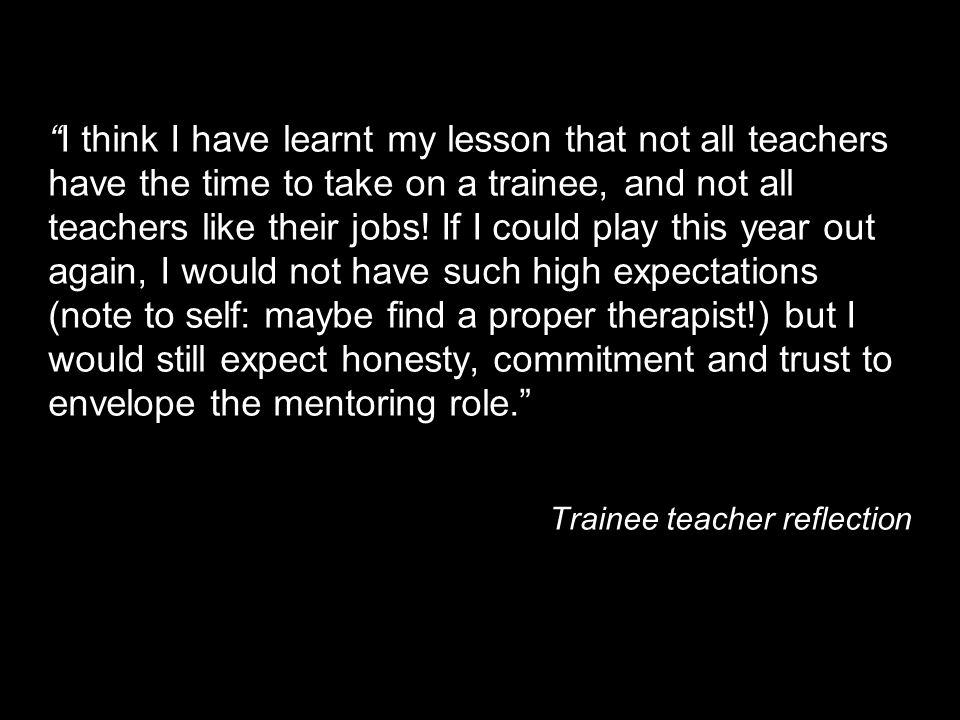 I think I have learnt my lesson that not all teachers have the time to take on a trainee, and not all teachers like their jobs! If I could play this year out again, I would not have such high expectations (note to self: maybe find a proper therapist!) but I would still expect honesty, commitment and trust to envelope the mentoring role.