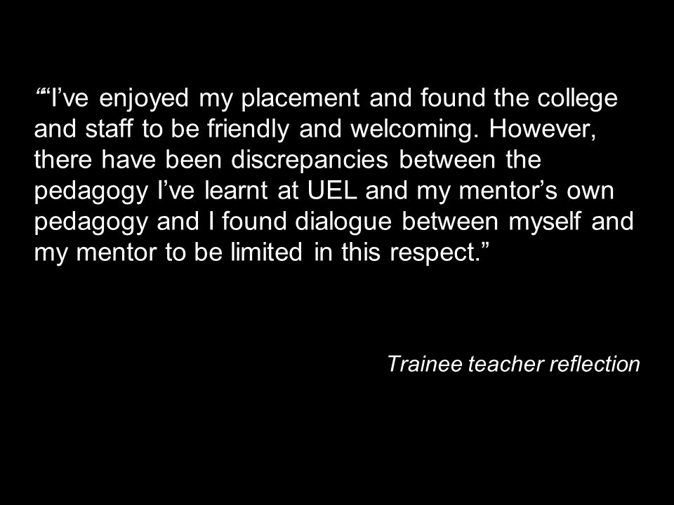I've enjoyed my placement and found the college and staff to be friendly and welcoming. However, there have been discrepancies between the pedagogy I've learnt at UEL and my mentor's own pedagogy and I found dialogue between myself and my mentor to be limited in this respect.