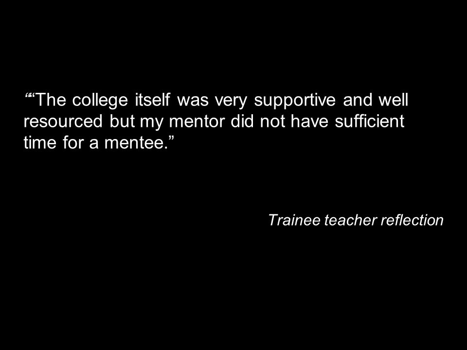 The college itself was very supportive and well resourced but my mentor did not have sufficient time for a mentee.