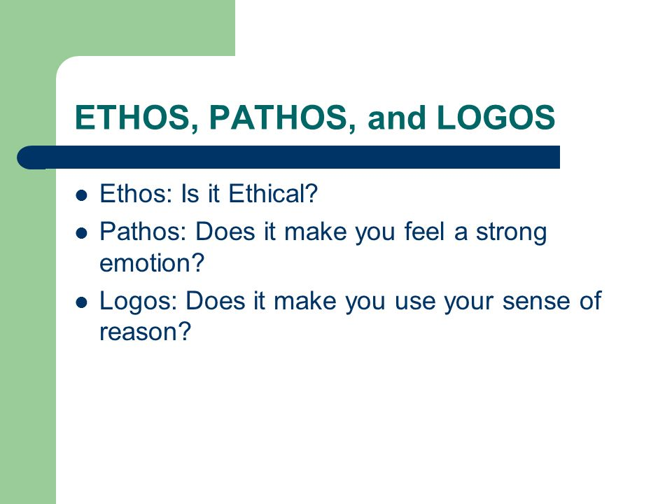 ETHOS, PATHOS, and LOGOS Ethos: Is it Ethical