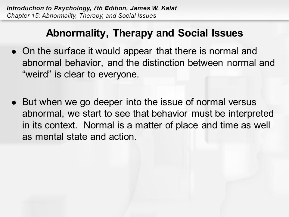 normal and abnormal psychology essay example History of abnormal psychology abnormal psychology has been around for 100 years during this time there have been many different theories of what cause a person to have abnormal behavior that go far back as the biblical time.