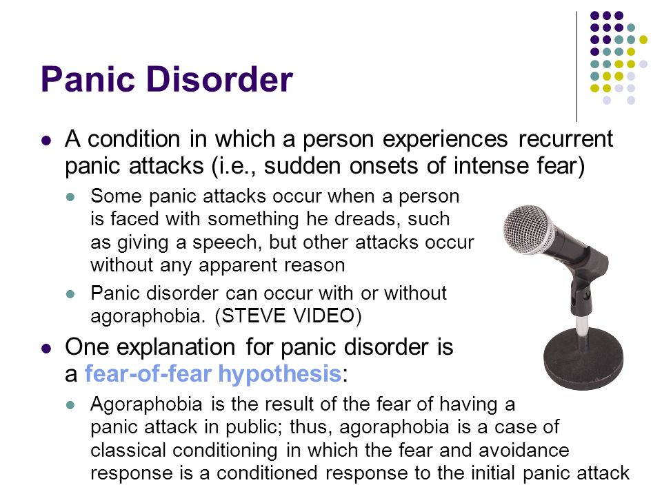 Panic Disorder A condition in which a person experiences recurrent panic attacks (i.e., sudden onsets of intense fear)