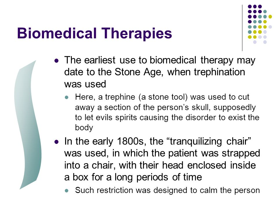 Biomedical Therapies The earliest use to biomedical therapy may date to the Stone Age, when trephination was used.