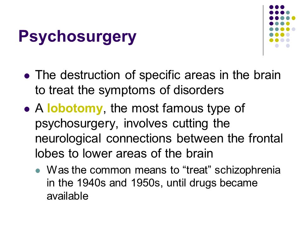 Psychosurgery The destruction of specific areas in the brain to treat the symptoms of disorders.