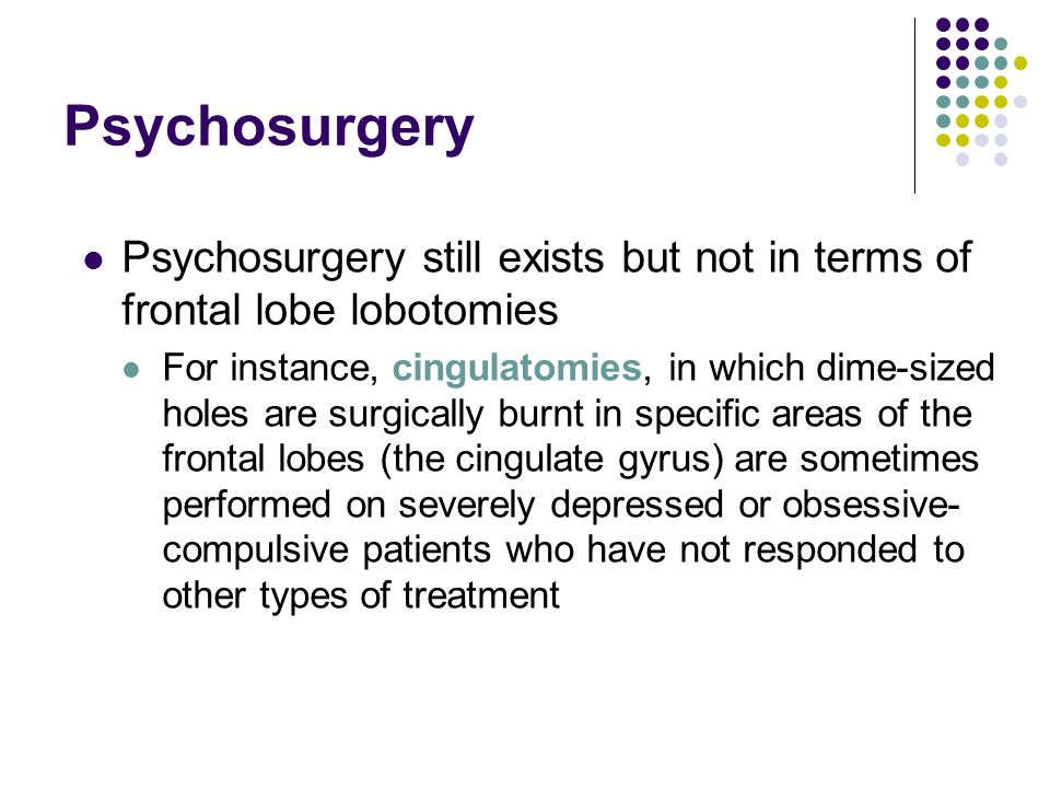 Psychosurgery Psychosurgery still exists but not in terms of frontal lobe lobotomies.