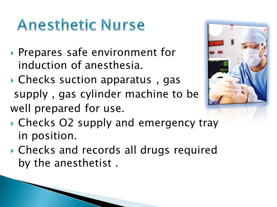 Anesthetic Nurse Prepares safe environment for induction of anesthesia. Checks suction apparatus , gas.