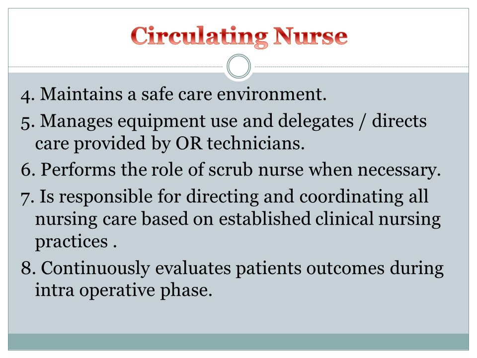 Circulating Nurse 4. Maintains a safe care environment. 5. Manages equipment use and delegates / directs care provided by OR technicians.