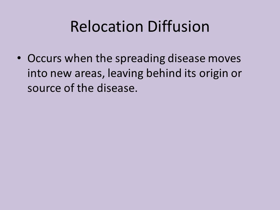 Relocation Diffusion Occurs when the spreading disease moves into new areas, leaving behind its origin or source of the disease.