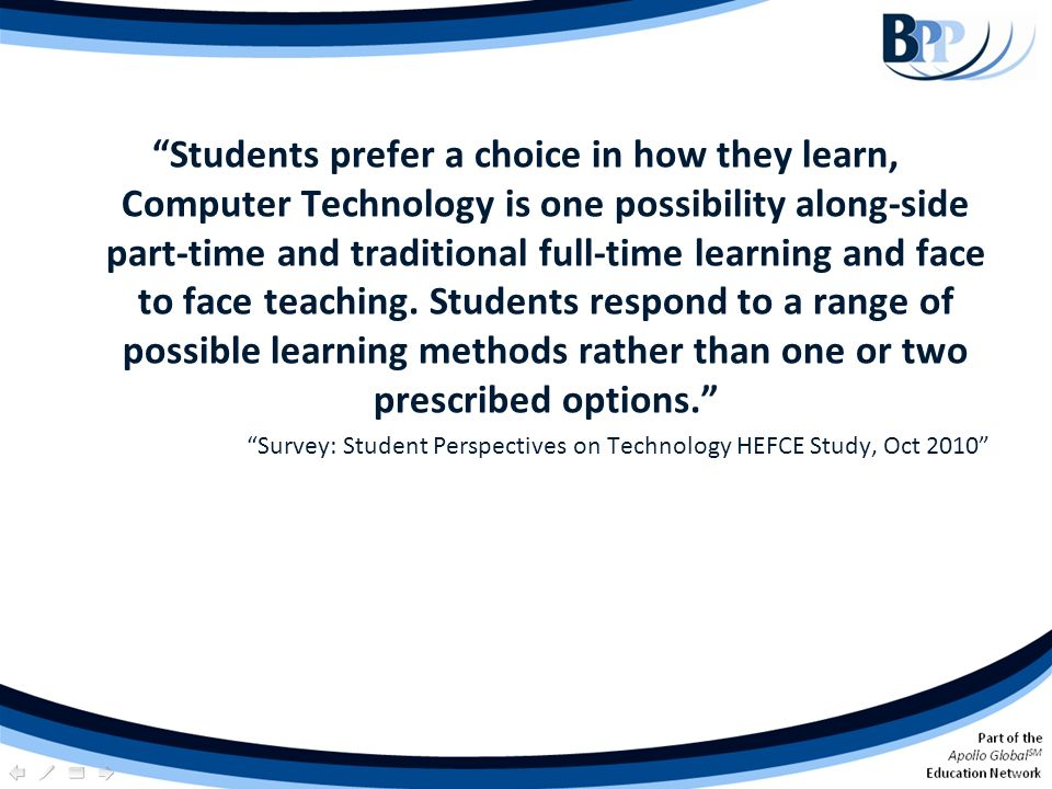 Students prefer a choice in how they learn, Computer Technology is one possibility along-side part-time and traditional full-time learning and face to face teaching. Students respond to a range of possible learning methods rather than one or two prescribed options.