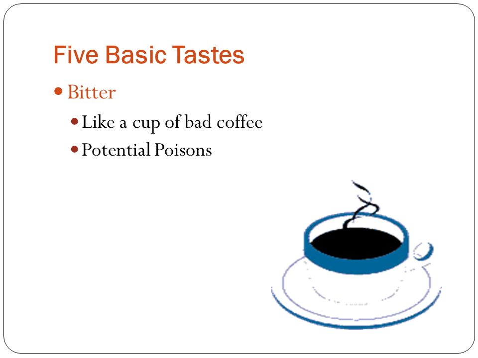 Five Basic Tastes Bitter Like a cup of bad coffee Potential Poisons