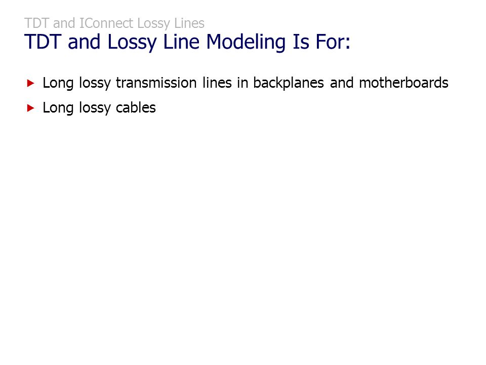 TDT and IConnect Lossy Lines TDT and Lossy Line Modeling Is For: