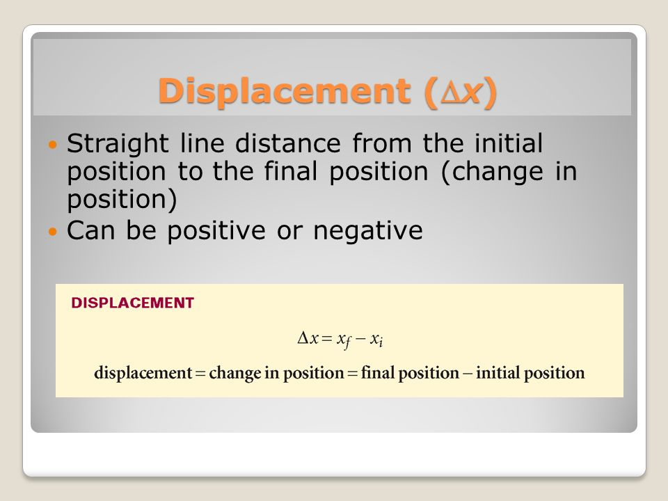 Displacement (x) Straight line distance from the initial position to the final position (change in position)