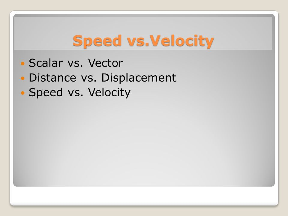 Speed vs.Velocity Scalar vs. Vector Distance vs. Displacement