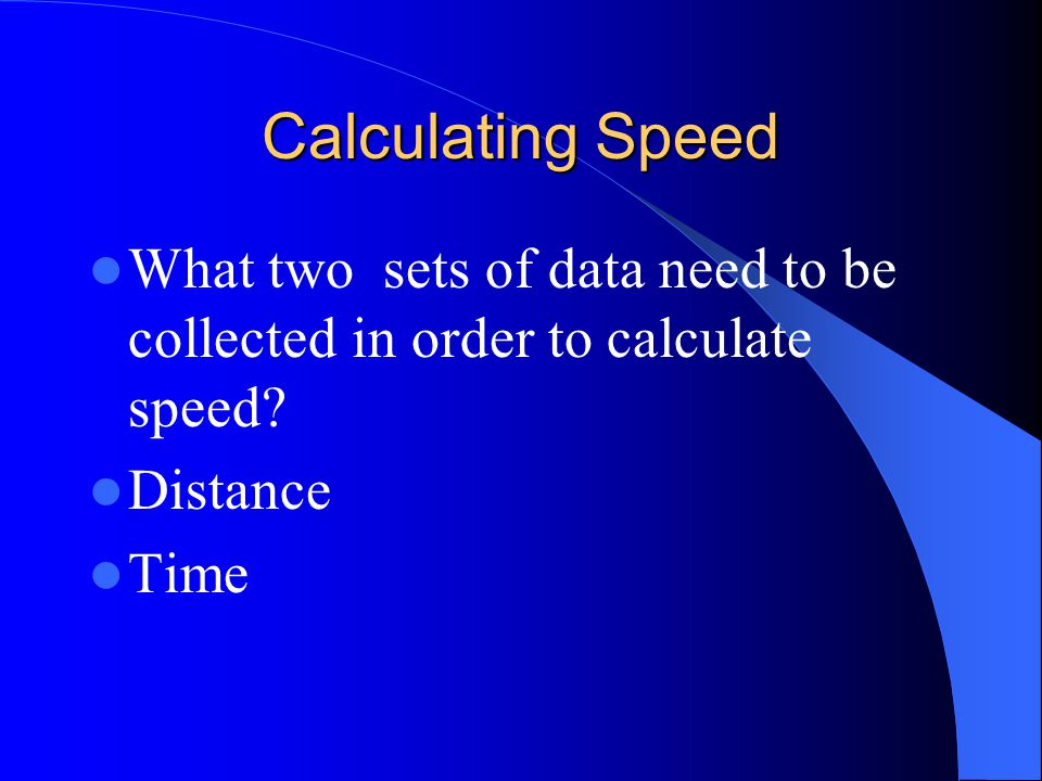 Calculating Speed What two sets of data need to be collected in order to calculate speed Distance.
