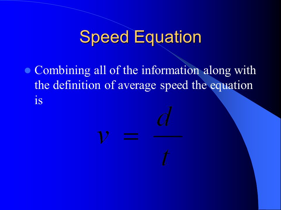 Speed Equation Combining all of the information along with the definition of average speed the equation is.