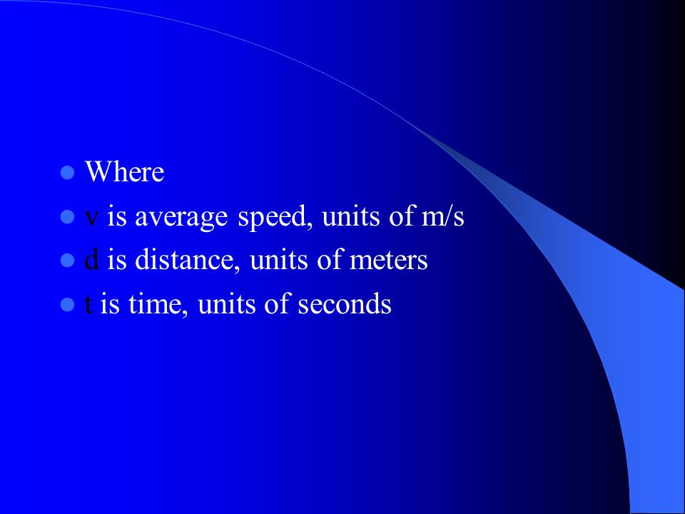 Where v is average speed, units of m/s d is distance, units of meters t is time, units of seconds