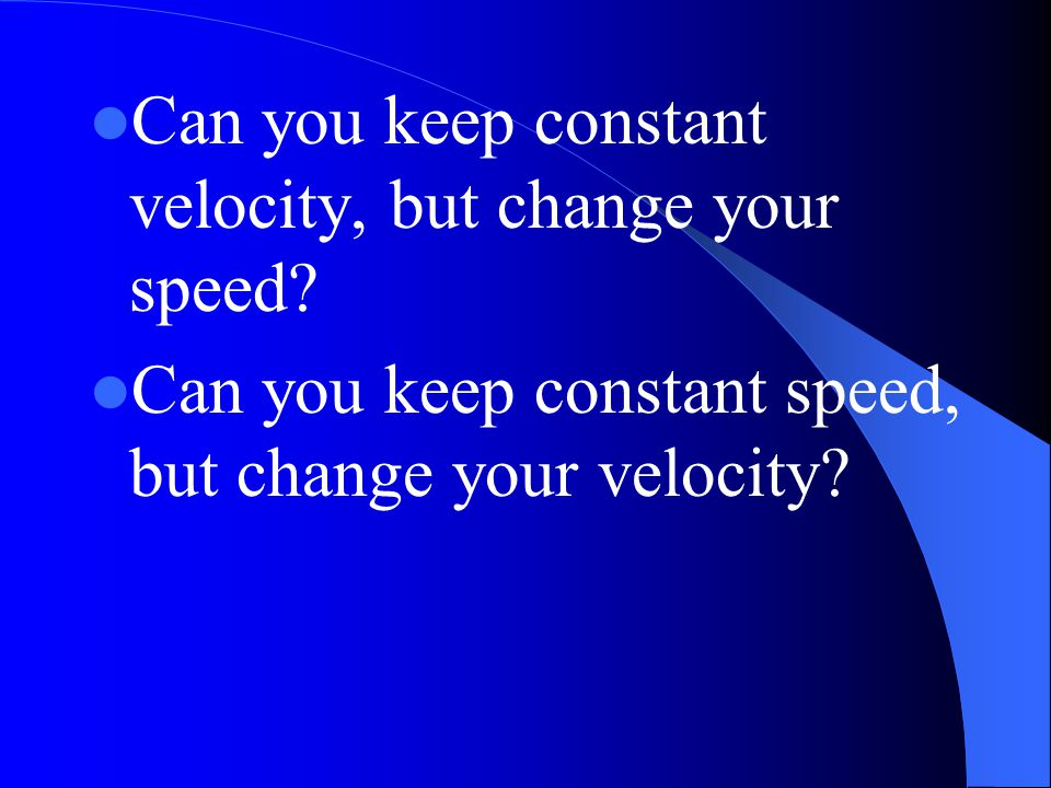 Can you keep constant velocity, but change your speed