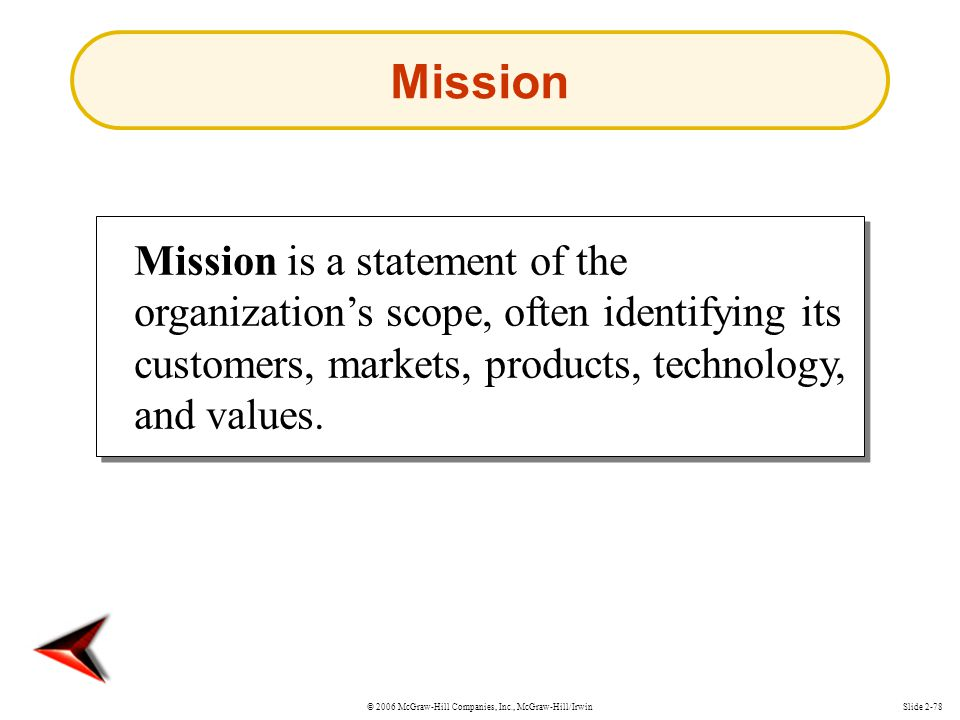 Mission Mission is a statement of the organization's scope, often identifying its customers, markets, products, technology, and values.