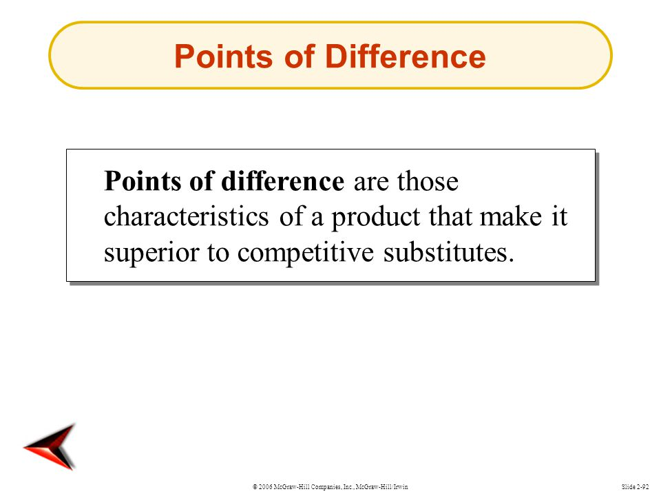 Points of Difference Points of difference are those characteristics of a product that make it superior to competitive substitutes.