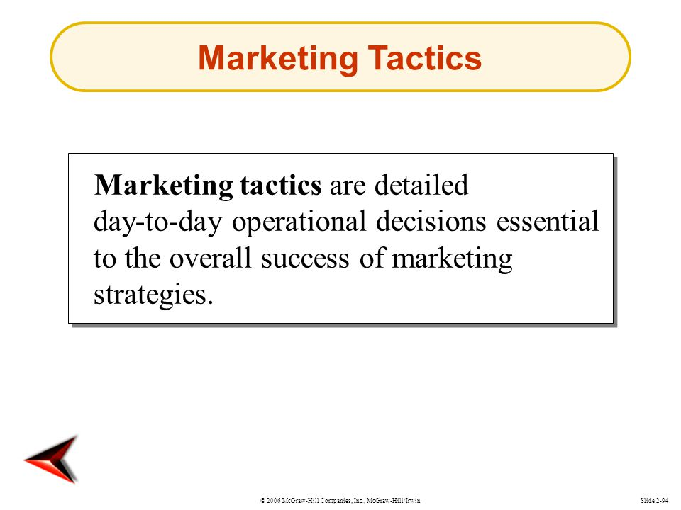 Marketing Tactics Marketing tactics are detailed day-to-day operational decisions essential to the overall success of marketing strategies.