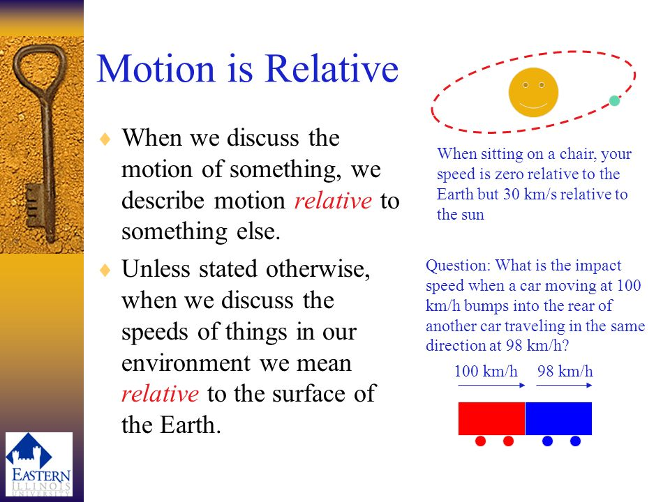 Motion is Relative When sitting on a chair, your speed is zero relative to the Earth but 30 km/s relative to the sun.